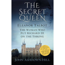 The Secret Queen: Eleanor Talbot, the Woman Who Put Richard III on the Throne by John Ashdown-Hill, 9780750968461