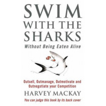 Swim With The Sharks Without Being Eaten Alive: Outsell, Outmanage, Outmotivate and Outnegotiate your Competition by Harvey Mackay, 9780751507034