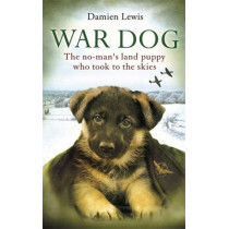 War Dog: The no-man's-land puppy who took to the skies by Damien Lewis, 9780751552294