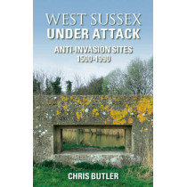 West Sussex Under Attack: Anti-Invasion Sites 1500-1990 by Chris Butler, 9780752441719