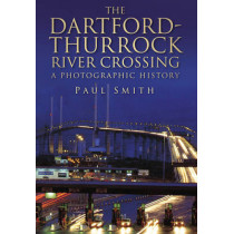 The Dartford-Thurrock River Crossing: A Photographic History by Dr. Paul Smith, 9780752448282