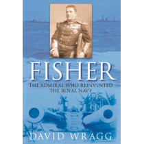 Fisher: The Admiral Who Reinvented the Royal Navy by David Wragg, 9780752448473