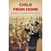 Child From Home: Memories of a North Country Evacuee by John Wright, 9780752452296