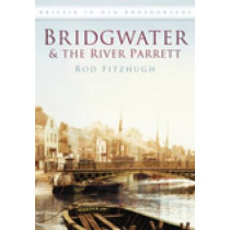 Bridgwater & the River Parrett: Britain in Old Photographs by Rod Fitzhugh, 9780752452937