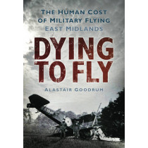 Dying to Fly: The Human Cost of Military Flying, East Midlands by Alastair Goodrum, 9780752453026
