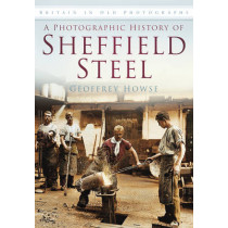 A Photographic History of Sheffield Steel: Britain in Old Photographs by Geoffrey Howse, 9780752459851
