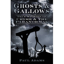 Ghosts & Gallows: True Stories of Crime & the Paranormal by Paul Adams, 9780752463391