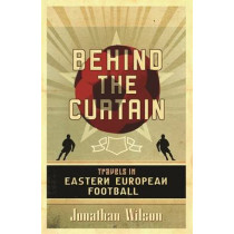 Behind the Curtain: Football in Eastern Europe by Jonathan Wilson, 9780752879451