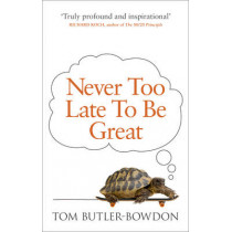 Never Too Late To Be Great: The Power of Thinking Long by Tom Butler-Bowdon, 9780753555309