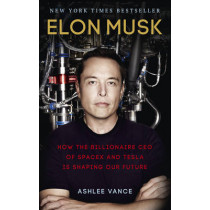 Elon Musk: How the Billionaire CEO of SpaceX and Tesla is Shaping our Future by Ashlee Vance, 9780753555644