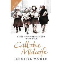 Call The Midwife: A True Story Of The East End In The 1950s by Jennifer Worth, 9780753823835