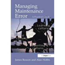 Managing Maintenance Error: A Practical Guide by James Reason, 9780754615910