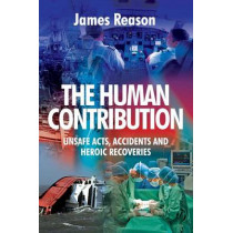 The Human Contribution: Unsafe Acts, Accidents and Heroic Recoveries by James Reason, 9780754674023