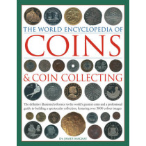 Coins and Coin Collecting, The World Encyclopedia of: The definitive illustrated reference to the world's greatest coins and a professional guide to building a spectacular collection, featuring over 3000 colour images by James Mackay, 9780754823452