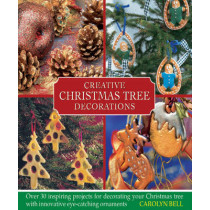 Creative Christmas Tree Decorations: Over 30 Inspiring Projects for Decorating Your Christmas Tree, with Innovative Eye-catching Ornaments by Carolyn Bell, 9780754825098
