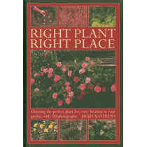 Right Plant Right Place: Choosing the Perfect Plant for Every Location in Your Garden, with 120 Photographs by Jackie Matthews, 9780754826903