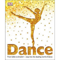 Dance: From Ballet to Breakin' Step Into the Dazzling World of Dance by DK, 9780756697976