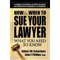 How & When to Sue Your Lawyer: What You Need to Know by Robert W. Schachner, 9780757000430