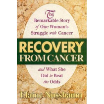 Recovery from Cancer: The Remarkable Story of One Womans Struggle with Cancer and What She Did to Beat the Odds by Elaine Nussbaum, 9780757001376