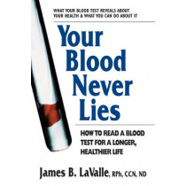 Your Blood Never Lies: How to Read a Blood Test for a Longer, Healthier Life by James B. LaValle, 9780757003509
