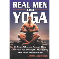 Real Men Do Yoga: 21 Star Athletes Reveal Their Secrets for Strength, Flexibility and Peak Performance by John Capouya, 9780757301124