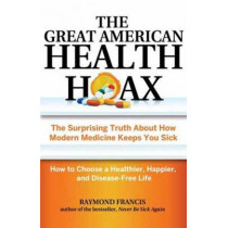 The Great American Health Hoax: The Surprising Truth About How Modern Medicine Keeps You Sick-How to Choose a Healthier, Happier, and Disease-Free Life by Raymond Francis, 9780757318498