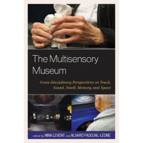 The Multisensory Museum: Cross-Disciplinary Perspectives on Touch, Sound, Smell, Memory, and Space by Nina Levent, 9780759123540