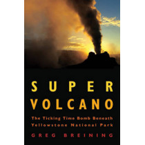 Super Volcano: The Ticking Time Bomb Beneath Yellowstone National Park by Greg Breining, 9780760336540