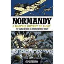 Normandy: A Graphic History of D-Day, the Allied Invasion of Hitler's Fortress Europe by Wayne Vansant, 9780760343920