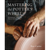 Mastering the Potter's Wheel: Techniques, Tips, and Tricks for Potters by Ben Carter, 9780760349755