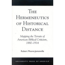 The Hermeneutics of Historical Distance: Mapping the Terrain of American Biblical Criticism, 1880-1914 by Robert Moore-Jumonville, 9780761824626