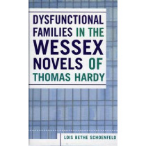 Dysfunctional Families in the Wessex Novels of Thomas Hardy by Lois Bethe Schoenfeld, 9780761831693