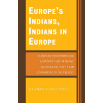 Europe's Indians, Indians in Europe: European Perceptions and Appropriations of Native American Cultures from Pocahontas to the Present by Dagmar Wernitznig, 9780761836902