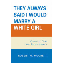 'They Always Said I Would Marry a White Girl': Coming to Grips with Race in America by Robert M. Moore, 9780761837275