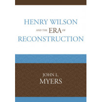 Henry Wilson and the Era of Reconstruction by John L. Myers, 9780761847427