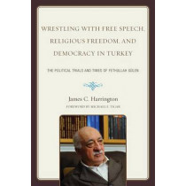Wrestling with Free Speech, Religious Freedom, and Democracy in Turkey: The Political Trials and Times of Fethullah Gulen by James C. Harrington, 9780761854616