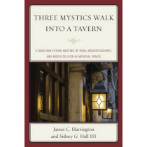 Three Mystics Walk into a Tavern: A Once and Future Meeting of Rumi, Meister Eckhart, and Moses de Leon in Medieval Venice by James C. Harrington, 9780761865421