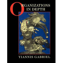 Organizations in Depth: The Psychoanalysis of Organizations by Yiannis Gabriel, 9780761952619