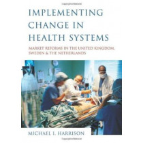 Implementing Change in Health Systems: Market Reforms in the United Kingdom, Sweden and The Netherlands by Dr. Michael I. Harrison, 9780761961765