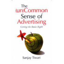The (Un)Common Sense of Advertising: Getting the Basics Right by Sanjay Tiwari, 9780761997368