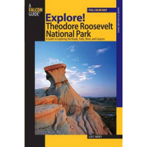 Explore! Theodore Roosevelt National Park: A Guide To Exploring The Roads, Trails, River, And Canyons by Levi Novey, 9780762740871