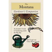 Montana Gardener's Companion: An Insider's Guide To Gardening Under The Big Sky by Cheryl Moore-Gough, 9780762744541