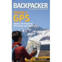 Backpacker magazine's Using a GPS: Digital Trip Planning, Recording, And Sharing by Bruce Grubbs, 9780762756551
