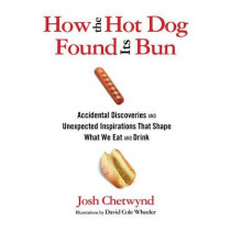How the Hot Dog Found Its Bun: Accidental Discoveries And Unexpected Inspirations That Shape What We Eat And Drink by Josh Chetwynd, 9780762777501