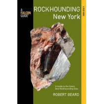 Rockhounding New York: A Guide To The State's Best Rockhounding Sites by Robert Beard, 9780762779000