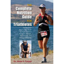 Complete Nutrition Guide for Triathletes: The Essential Step-By-Step Guide To Proper Nutrition For Sprint, Olympic, Half Ironman, And Ironman Distances by Jamie Cooper, 9780762781041