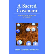 A Sacred Covenant: The Spiritual Ministry of Nursing by Mary Elizabeth O'Brien, 9780763755713