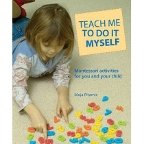 Teach Me to Do It Myself: Montessori Activities for You and Your Child by Maja Pitamic, 9780764127892