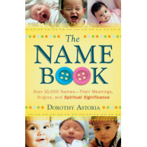 The Name Book: Over 10,000 Names--Their Meanings, Origins, and Spiritual Significance by Dorothy Astoria, 9780764205668