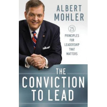 The Conviction to Lead: 25 Principles for Leadership That Matters by Albert Mohler, 9780764211256